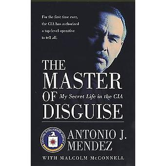 The Master of Disguise - My Secret Life in the CIA by Antonio J Mendez