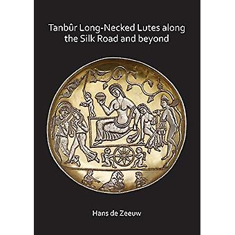 Tanbur Long-Necked Lutes along the Silk Road and beyond by Hans de Ze