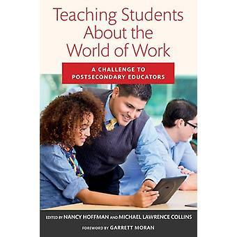 Teaching Students About the World of Work  A Challenge to Postsecondary Educators by Foreword by Garrett Moran & Edited by Nancy Hoffman & Edited by Michael Lawrence Collins