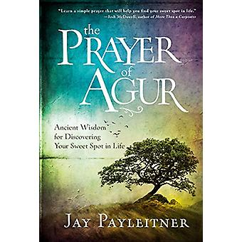 The Prayer of Agur - Ancient Wisdom for Discovering your Sweet Spot in