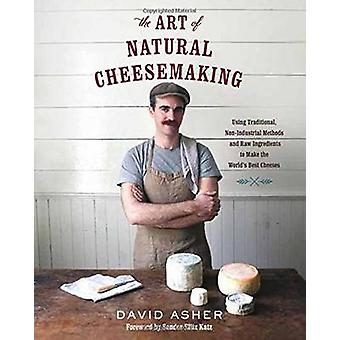 The Art of Natural Cheesemaking - Using Traditional Methods and Natura