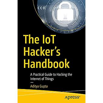 The IoT Hacker's Handbook - A Practical Guide to Hacking the Internet