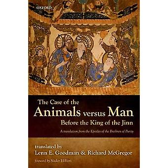 The Case of the Animals versus Man Before the King of the Jinn by Edited by Lenn E Goodman & Edited by Richard McGregor