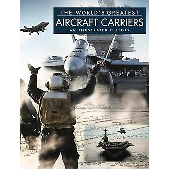 The World's Greatest Aircraft Carriers - An Illustrated History by Dav