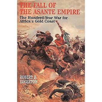 Fall of the Asante Empire The HundredYear War for Africas Gold Coast by Edgerton & Robert B.