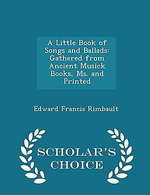 A Little Book of Songs and Ballads Gathered from Ancient Musick Books Ms. and Printed  Scholars Choice Edition by Rimbault & Edward Francis
