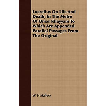 Lucretius On Life And Death In The Metre Of Omar Khayyam To Which Are Appended Parallel Passages From The Original by Mallock & W. H