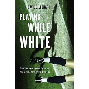 Playing While White - Privilege and Power on and off the Field by Davi
