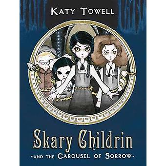 Skary Childrin and the Carousel of Sorrow by Katy Towell - 9780375872