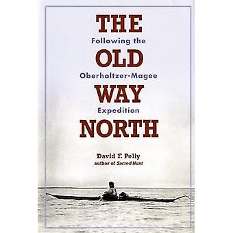 Old Way North - Following the Oberholtzer-Magee Expedition by David Pe