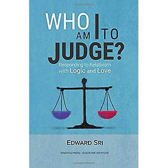 Who Am I to Judge? - Responding to Relativism with Logic and Love by E