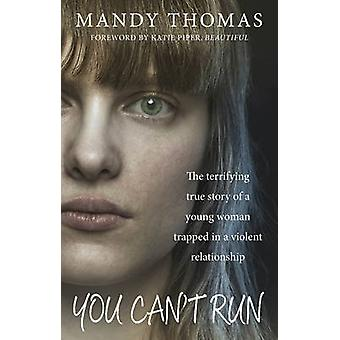 You Cant Run  The Terrifying True Story of a Young Woman Trapped in a Violent Relationship by Mandy Thomas