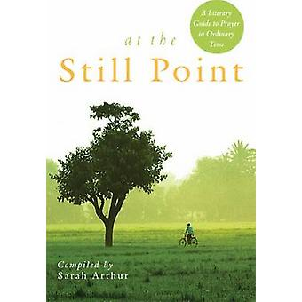 At the Still Point - A Literary Guide to Prayer in Ordinary Time by Sa