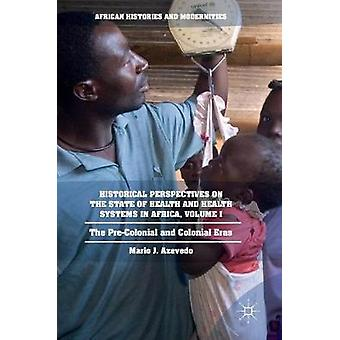 Historical Perspectives on the State of Health and Health Systems in Africa Volume I  The PreColonial and Colonial Eras by Azevedo & Mario J.