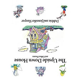 The Upside Down House and Other Poems by Sleeper & Debbie