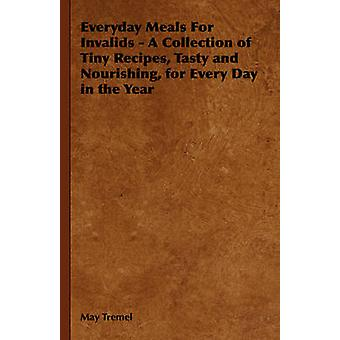 Everyday Meals For Invalids  A Collection of Tiny Recipes Tasty and Nourishing for Every Day in the Year by Tremel & May