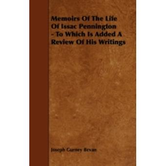 Memoirs of the Life of Issac Pennington  To Which Is Added a Review of His Writings by Bevan & Joseph Gurney