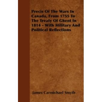 Precis Of The Wars In Canada From 1755 To The Treaty Of Ghent In 1814  With Military And Political Reflections by Smyth & James Carmichael
