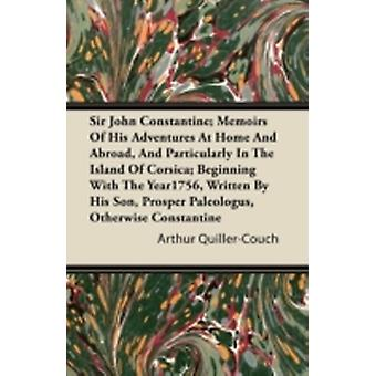 Sir John Constantine Memoirs of His Adventures at Home and Abroad and Particularly in the Island of Corsica Beginning with the Year1756 Written by by QuillerCouch & Arthur