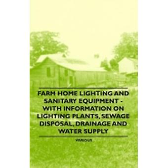 Farm Home Lighting and Sanitary Equipment  With Information on Lighting Plants Sewage Disposal Drainage and Water Supply by Various