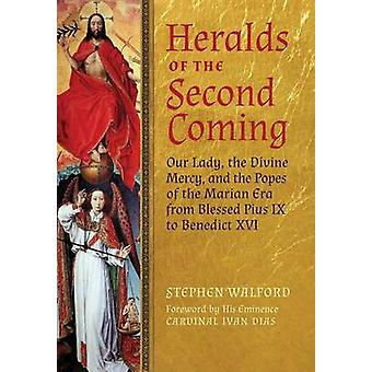 Heralds of the Second Coming Our Lady the Divine Mercy and the Popes of the Marian Era from Blessed Pius IX to Benedict XVI by Walford & Stephen