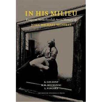 In His Milieu Essays on Netherlandish Art in Memory of John Michael Montias by Golahny & A
