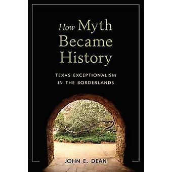 How Myth Became History - Texas Exceptionalism in the Borderlands by J