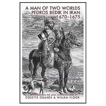A Man of Two Worlds - Pedros Bedik in Iran - 1670-1675 by Pedros Bedik