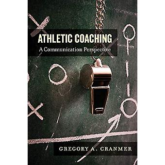 Athletic Coaching - A Communication Perspective by Gregory A. Cranmer