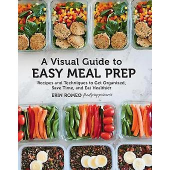A Visual Guide to Easy Meal Prep - Recipes and Techniques to Get Organ