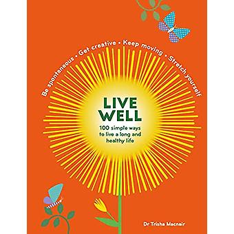 Live Well - 100 Simple Ways to Live a Better and Longer Life by Trisha