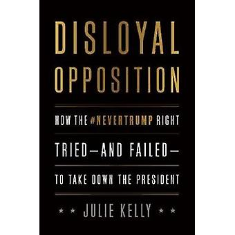 Disloyal Opposition  How the NeverTrump Right TriedAnd FailedTo Take Down the President by Julie Kelly