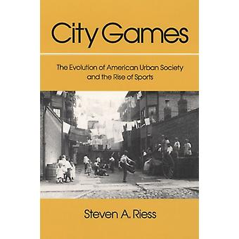 City Games  The Evolution of American Urban Society and the Rise of Sports by Steven A Riess