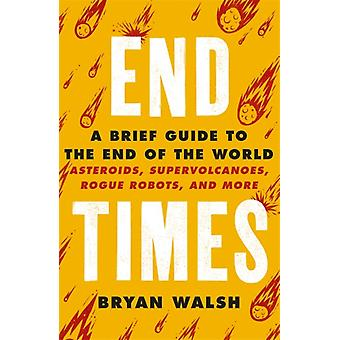 End Times  Asteroids Supervolcanoes Plagues and More by Bryan Walsh