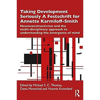 Taking Development Seriously A Festschrift for Annette KarmiloffSmith by Edited by Michael S C Thomas & Edited by Denis Mareschal & Edited by Victoria Knowland