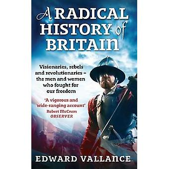 A Radical History Of Britain  Visionaries Rebels and Revolutionaries  the men and women who fought for our freedoms by Edward Vallance