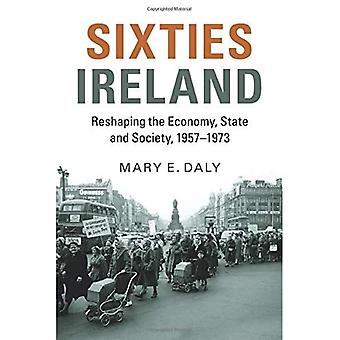 Sixties Ireland: Reshaping the Economy, State and Society, 1957 - 1973