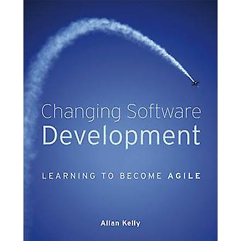 Changing Software Development - Learning to Become Agile by Allan Kell