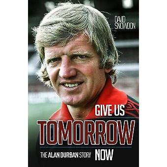 Give Us Tomorrow Now - Alan Durban's Mission Impossible by David Snowd