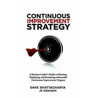 Continuous Improvement Strategy  A Business Leaders Guide to Selecting Deploying and Sustaining a Successful Continuous Improvement Program by Bhattacharya & Dave