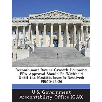 Recombinant Bovine Growth Hormone FDA Approval Should Be Withheld Until the Mastitis Issue Is Resolved Pemd9226 by U. S. Government Accountability Office