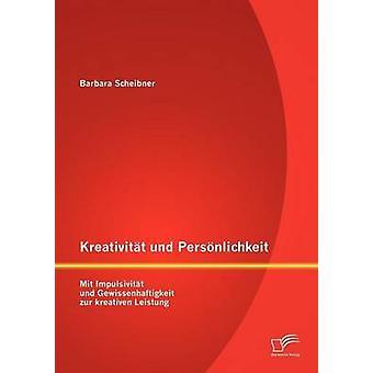 Kreativitt und Persnlichkeit Mit Impulsivitt und Gewissenhaftigkeit zur kreativen Leistung by Scheibner & Barbara