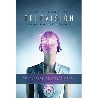 The Future of Television - Your Guide to Creating TV in the New World