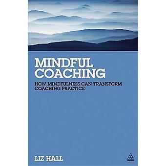 Mindful Coaching How Mindfulness Can Transform Coaching Practice by Hall & Liz