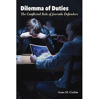 Dilemma of Duties  The Conflicted Role of Juvenile Defenders by Anne M Corbin