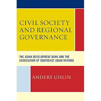 Civil Society and Regional Governance The Asian Development Bank and the Association of Southeast Asian Nations by Uhlin