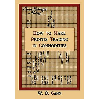 How to Make Profits Trading in Commodities A Study of the Commodity Market by Gann & W. D.