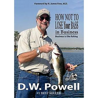 How Not to Lose Your Bass in Business Business is like fishing by Powell & D. W.