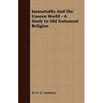 Immortality And The Unseen World  A Study In Old Testament Religion by Oesterley & W. O. E.