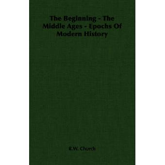 The Beginning  The Middle Ages  Epochs Of Modern History by Church & R.W.